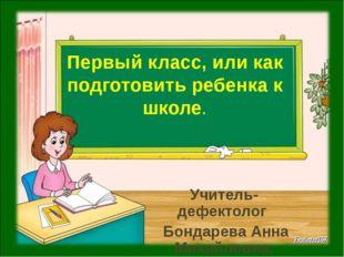 Первый класс, или как подготовить ребенка к школе. Учитель-дефектолог Бондаре