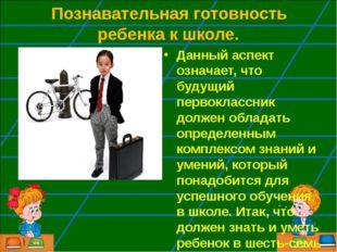 Познавательная готовность ребенка к школе. Данный аспект означает, что будущ