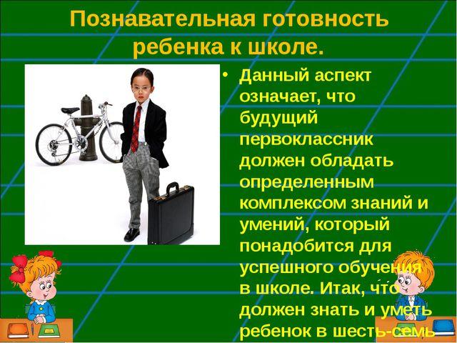 Познавательная готовность ребенка к школе. Данный аспект означает, что будущ...