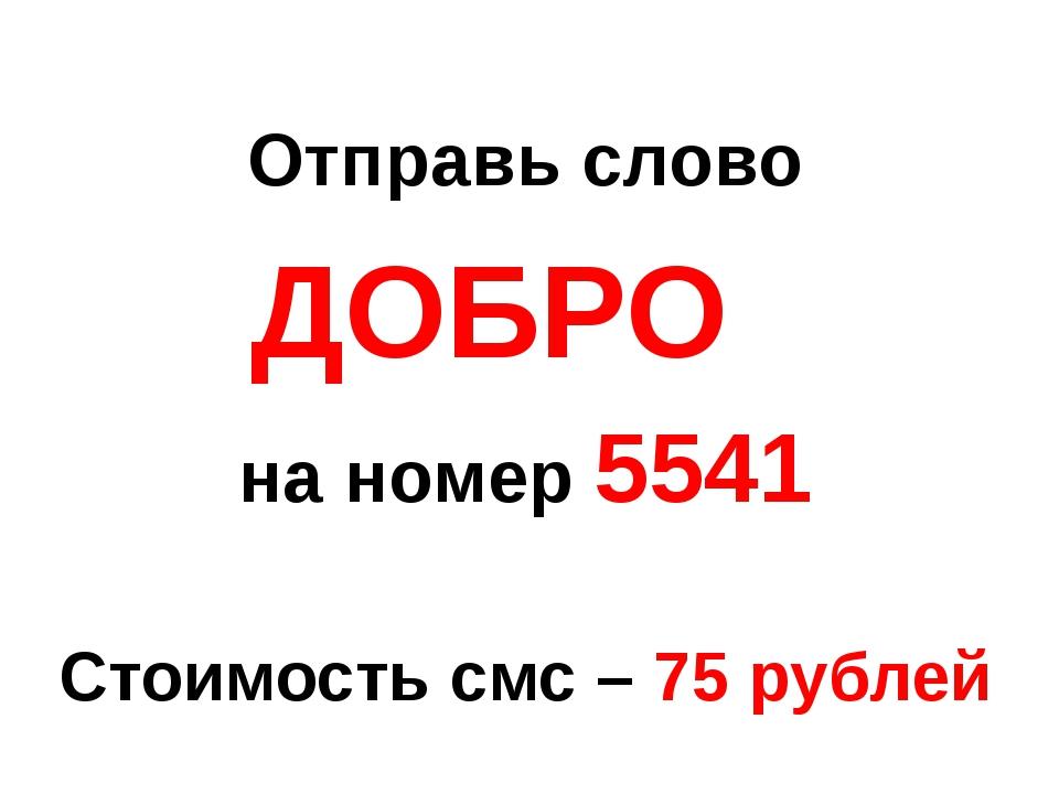 Отправь слово ДОБРО на номер 5541 Стоимость смс – 75 рублей