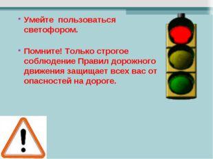 Умейте пользоваться светофором. Помните! Только строгое соблюдение Правил дор