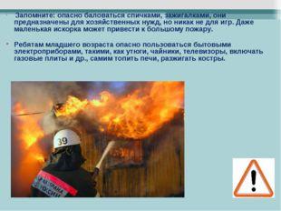 Запомните: опасно баловаться спичками, зажигалками, они предназначены для хо