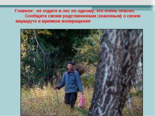 Главное: не ходите в лес по одному, это очень опасно. Сообщите своим родстве