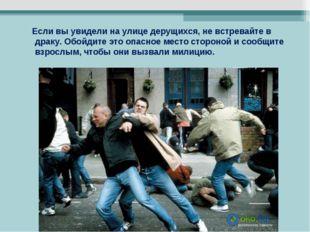Если вы увидели на улице дерущихся, не встревайте в драку. Обойдите это опас