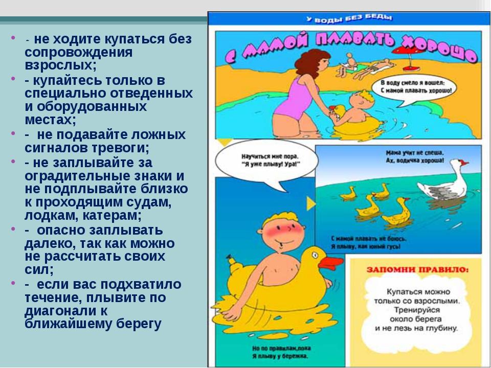 - не ходите купаться без сопровождения взрослых; - купайтесь только в специал...