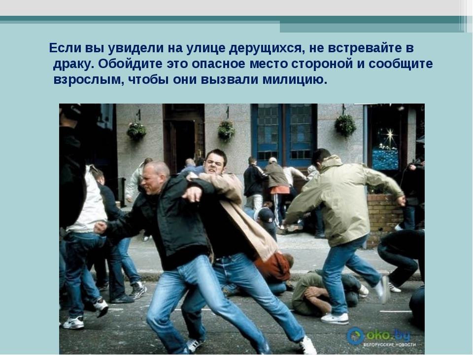 Если вы увидели на улице дерущихся, не встревайте в драку. Обойдите это опас...