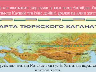 Түрік қағанатының жер аумағы шығыста Алтайдан бастап, батыста Каспий теңізіне