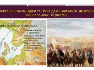 Түріктер 555 жылы Арал теңізіне дейін жеткен және жол бойы еш қарсылық көрмег