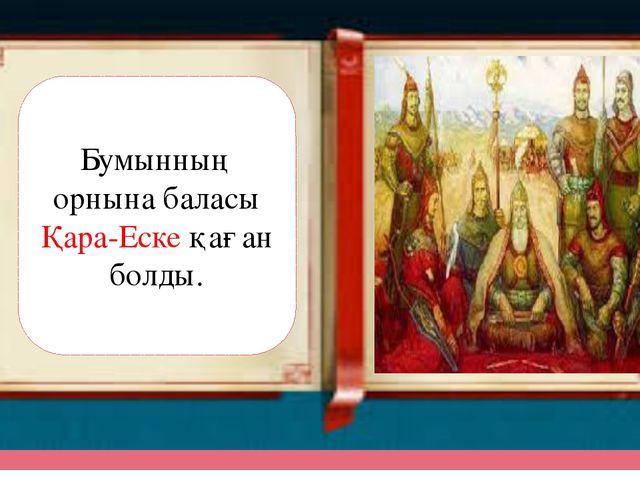 Бумынның орнына баласы Қара-Еске қаған болды.