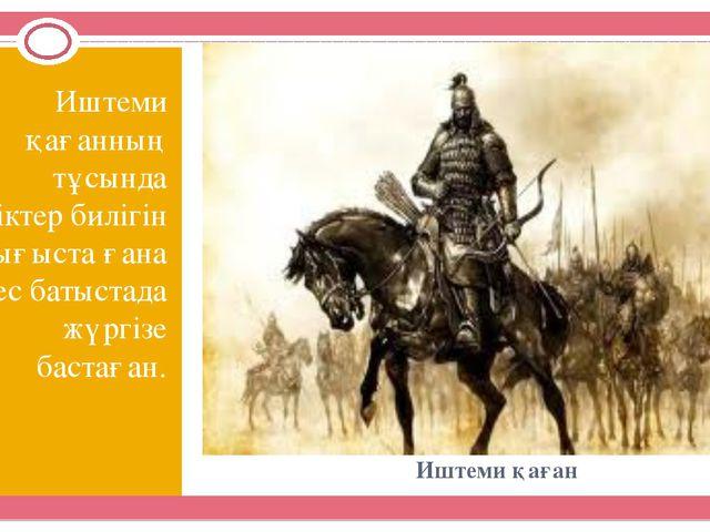 Иштеми қаған Иштеми қағанның тұсында түріктер билігін шығыста ғана емес батыс...