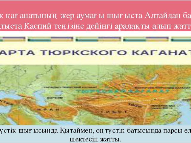 Түрік қағанатының жер аумағы шығыста Алтайдан бастап, батыста Каспий теңізіне...