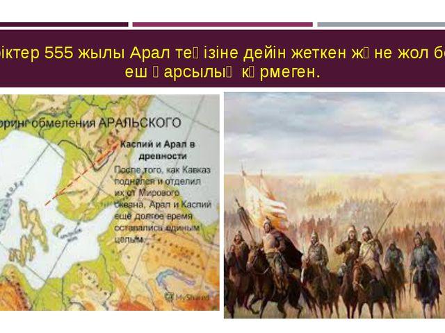 Түріктер 555 жылы Арал теңізіне дейін жеткен және жол бойы еш қарсылық көрмег...