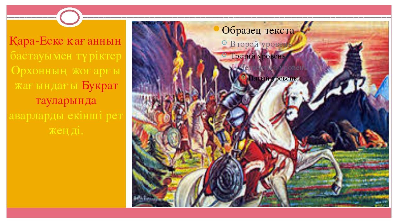 Қара-Еске қағанның бастауымен түріктер Орхонның жоғарғы жағындағы Букрат таул...
