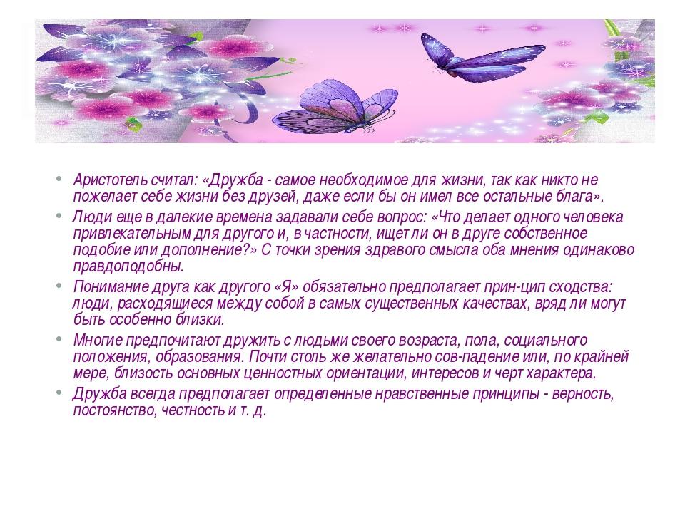 Аристотель считал: «Дружба - самое необходимое для жизни, так как никто не п...