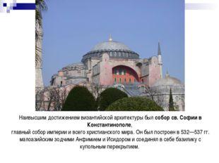 Наивысшим достижением византийской архитектуры был собор св. Софии в Констант