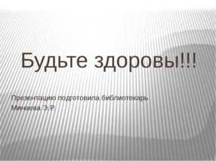Будьте здоровы!!! Презентацию подготовила библиотекарь Минаева Э.Р.