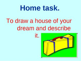 Home task. To draw a house of your dream and describe it.