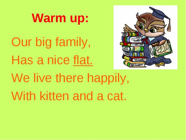 Warm up: Our big family, Has a nice flat. We live there happily, With kitten...