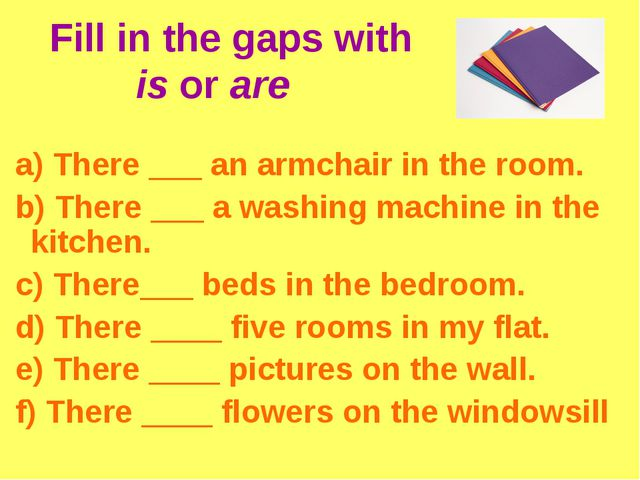 Fill in the gaps with is or are a) There ___ an armchair in the room. b) The...