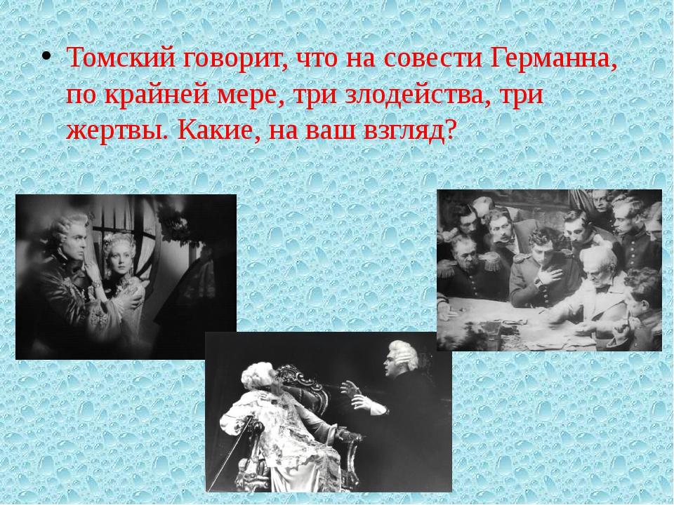 Томский говорит, что на совести Германна, по крайней мере, три злодейства, т...