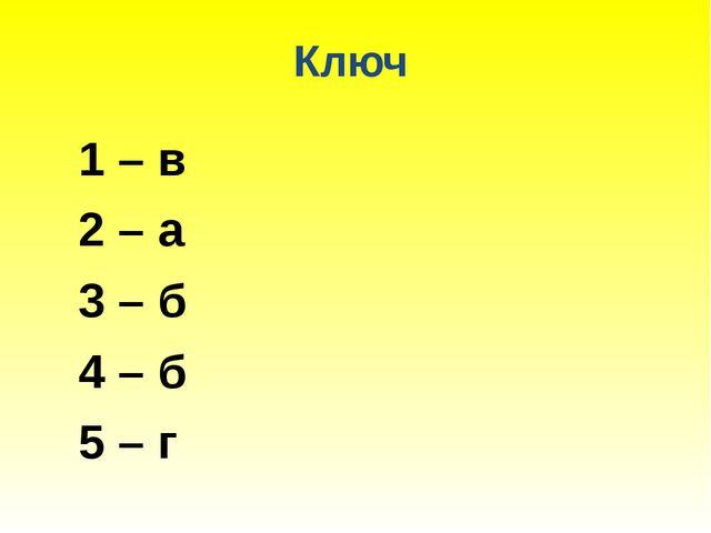 Ключ 1 – в 2 – а 3 – б 4 – б 5 – г