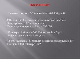 население: На начало осады ~ 2,8 млн человек, 400 000 детей. 1942 год – до 1