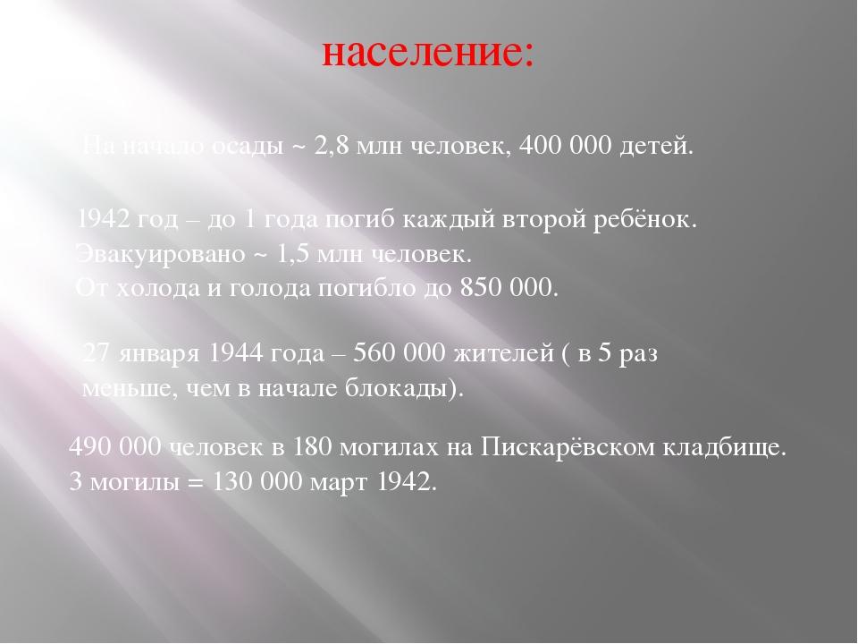 население: На начало осады ~ 2,8 млн человек, 400 000 детей. 1942 год – до 1...