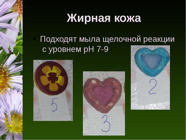 Жирная кожа Подходят мыла щелочной реакции c уровнем pH 7-9