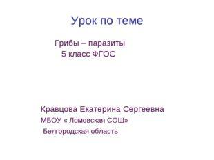 Урок по теме Грибы – паразиты 5 класс ФГОС Кравцова Екатерина Сергеевна МБОУ