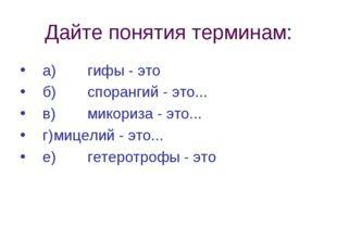 Дайте понятия терминам: а)гифы - это б)спорангий - это... в)микориза - эт
