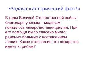 •Задача «Исторический факт!» В годы Великой Отечественной войны благодаря уче