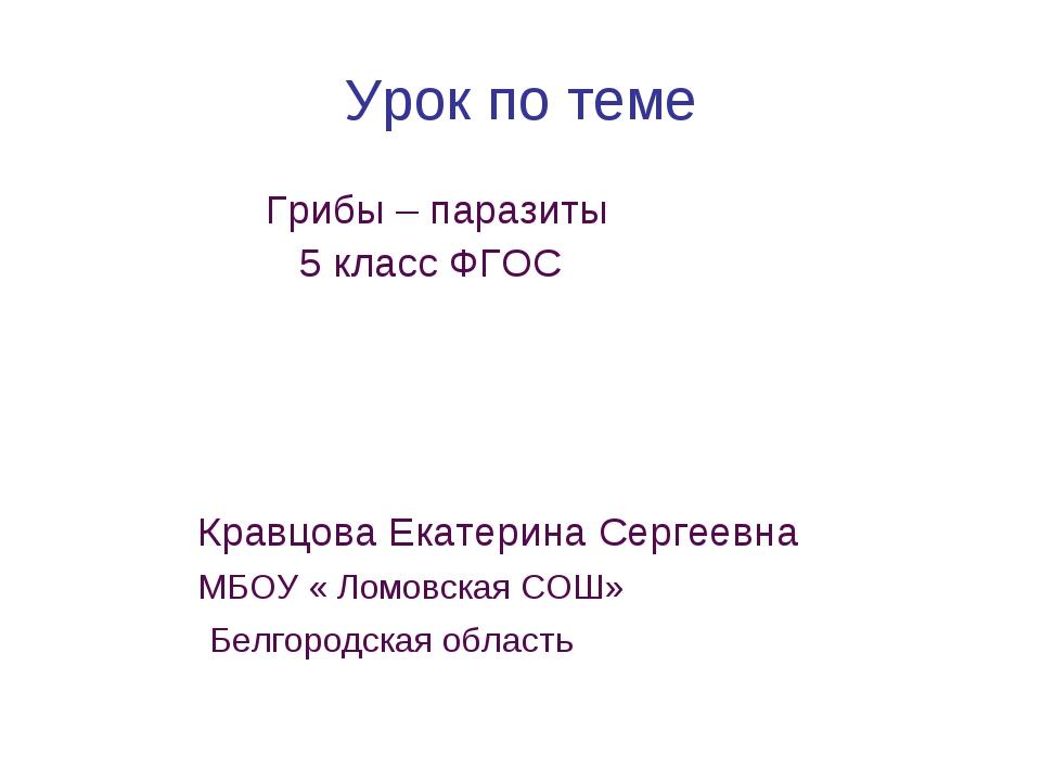 Урок по теме Грибы – паразиты 5 класс ФГОС Кравцова Екатерина Сергеевна МБОУ...
