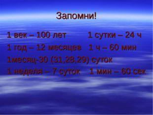 Запомни! 1 век – 100 лет 1 сутки – 24 ч 1 год – 12 месяцев 1 ч – 60 мин 1меся