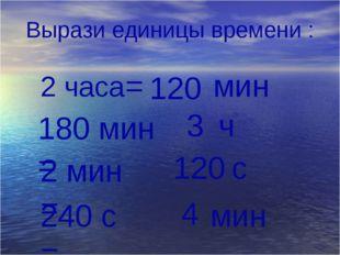 Вырази единицы времени : 2 часа мин 180 мин = 2 мин = 240 с = 120 = 3 ч 120 с