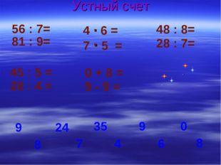 Устный счет 56 : 7= 4 · 6 = 48 : 8= 8 81 : 9= 7 · 5 = 28 : 7= 9 24 6 35 4 9 7