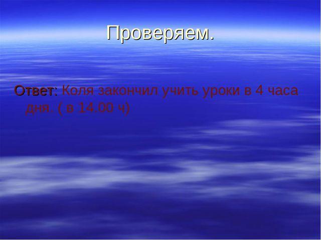 Проверяем. Ответ: Коля закончил учить уроки в 4 часа дня. ( в 14.00 ч)