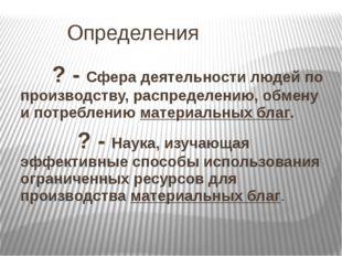 Определения      ? - Сфера деятельности людей по производству, распределению