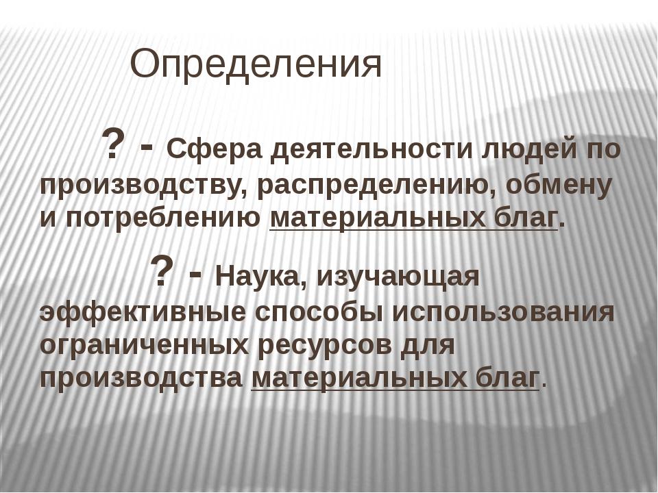 Определения      ? - Сфера деятельности людей по производству, распределению...