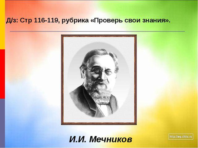 И.И. Мечников Д/з: Стр 116-119, рубрика «Проверь свои знания».