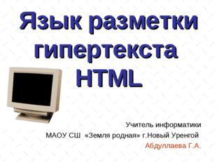 Язык разметки гипертекста HTML Учитель информатики МАОУ СШ «Земля родная» г.Н