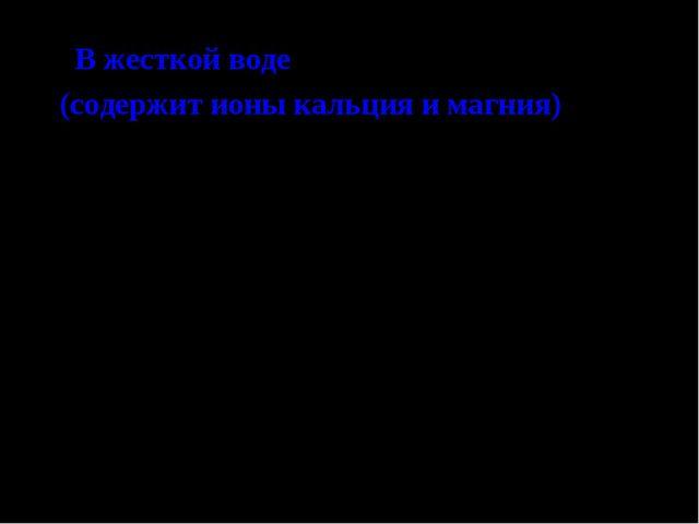 В жесткой воде (содержит ионы кальция и магния) 2 C17H35 + Ca2+  (C17H35COO...
