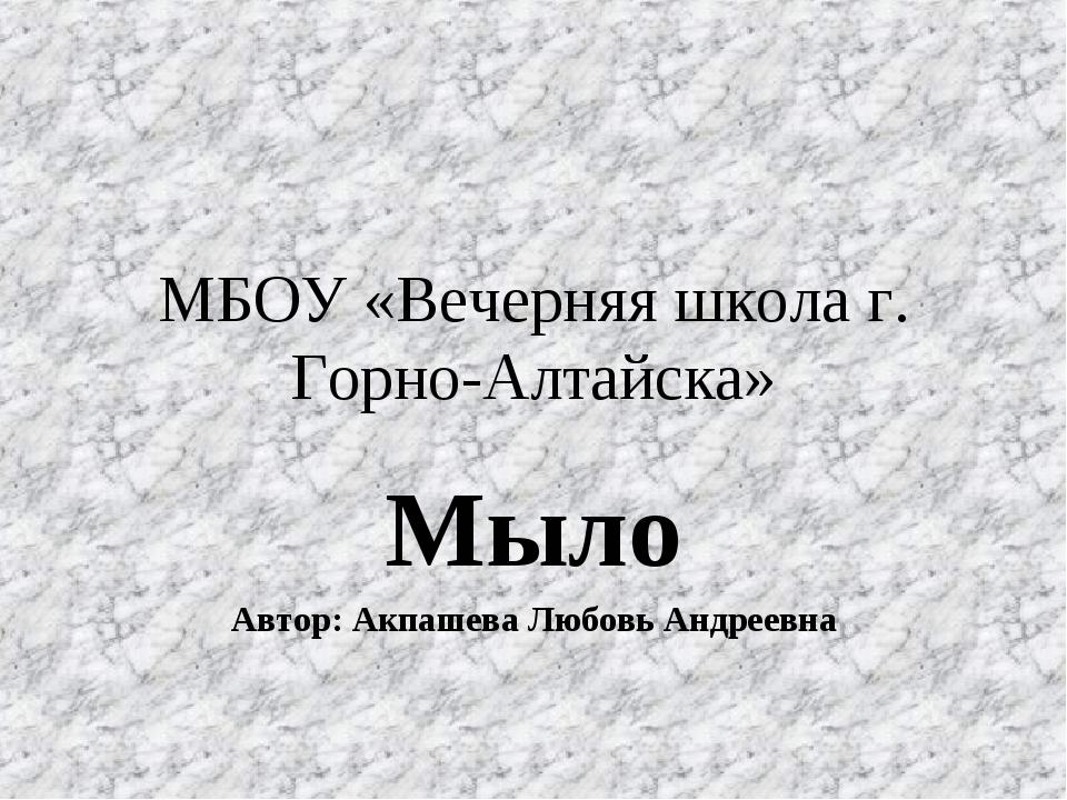 МБОУ «Вечерняя школа г. Горно-Алтайска» Мыло Автор: Акпашева Любовь Андреевна