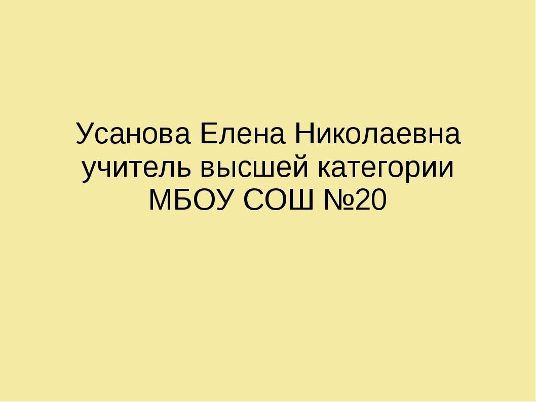 Усанова Елена Николаевна учитель высшей категории МБОУ СОШ №20