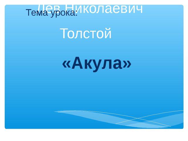 Лев Николаевич Толстой «Акула» Тема урока: