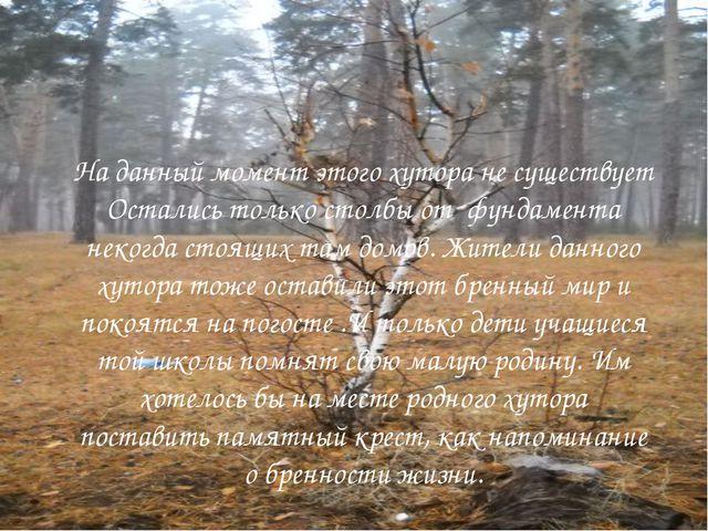 На данный момент этого хутора не существует Остались только столбы от фундам...