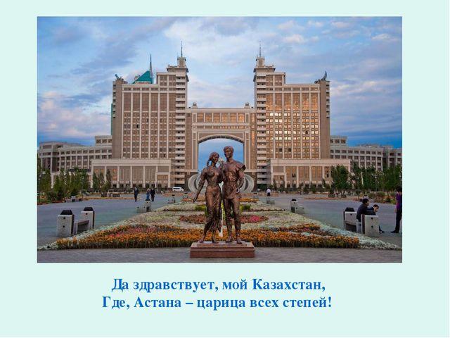 Да здравствует, мой Казахстан, Где, Астана – царица всех степей!