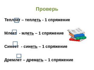 Проверь Теплеет – теплеть - 1 спряжение Млеет - млеть – 1 спряжение Синеет -