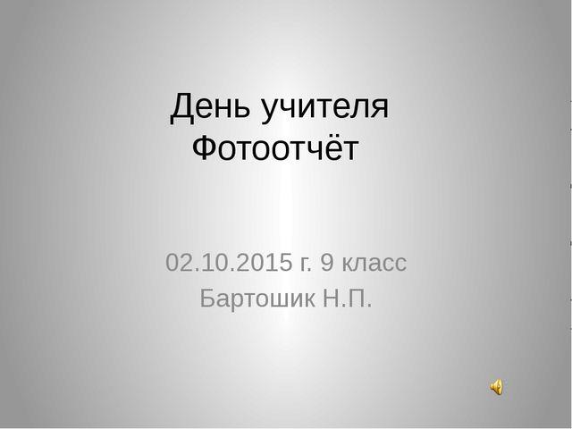 День учителя Фотоотчёт 02.10.2015 г. 9 класс Бартошик Н.П.