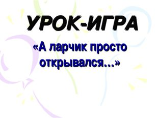 УРОК-ИГРА «А ларчик просто открывался…»