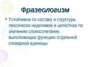 Фразеологизм Устойчивое по составу и структуре, лексически неделимое и целост